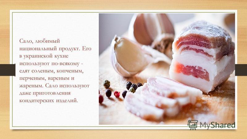 Сало, любимый национальный продукт. Его в украинской кухне используют по-всякому - едят соленым, копченым, перченым, вареным и жареным. Сало используют даже приготовления кондитерских изделий.