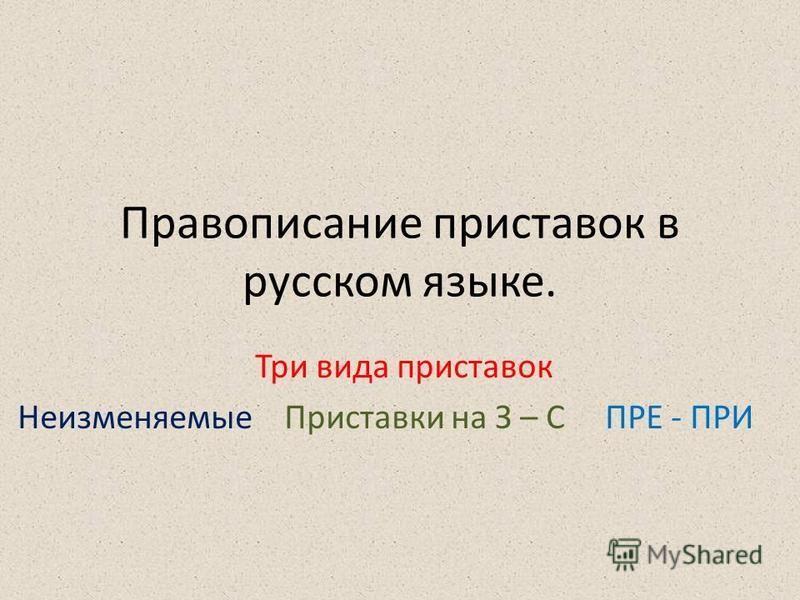 Правописание приставок в русском языке. Три вида приставок Неизменяемые Приставки на З – С ПРЕ - ПРИ