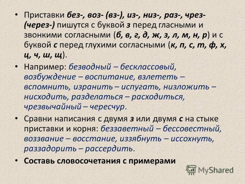 Приставки без-, воз- (фз-), из-, низ-, раз-, чрез- (черезз-) пишутся с буквой з перед гласными и звонкими согласными (б, в, г, д, ж, з, л, м, н, р) и с буквой с перед глухими согласными (к, п, с, т, ф, х, ц, ч, ш, щ). Например: безводный – бесклассов