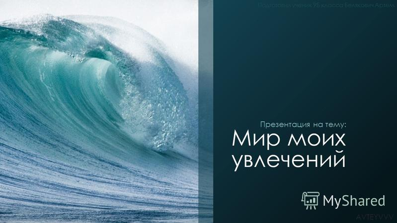 Мир моих увлечений Презентация на тему: Подготовил ученик 9Б класса Белякович Артем AVTEYVVV