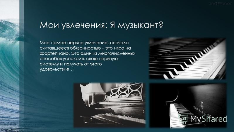Мои увлечения: Я музыкант? Мое самое первое увлечение, сначала считавшееся обязанностью – это игра на фортепиано. Это один из многочисленных способов успокоить свою нервную систему и получать от этого удовольствие… AVTEYVVV