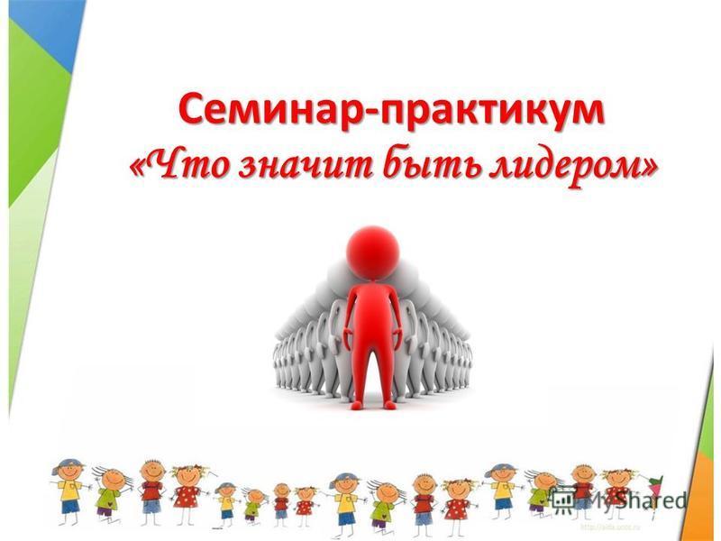 Семинар-практикум «Что значит быть лидером»
