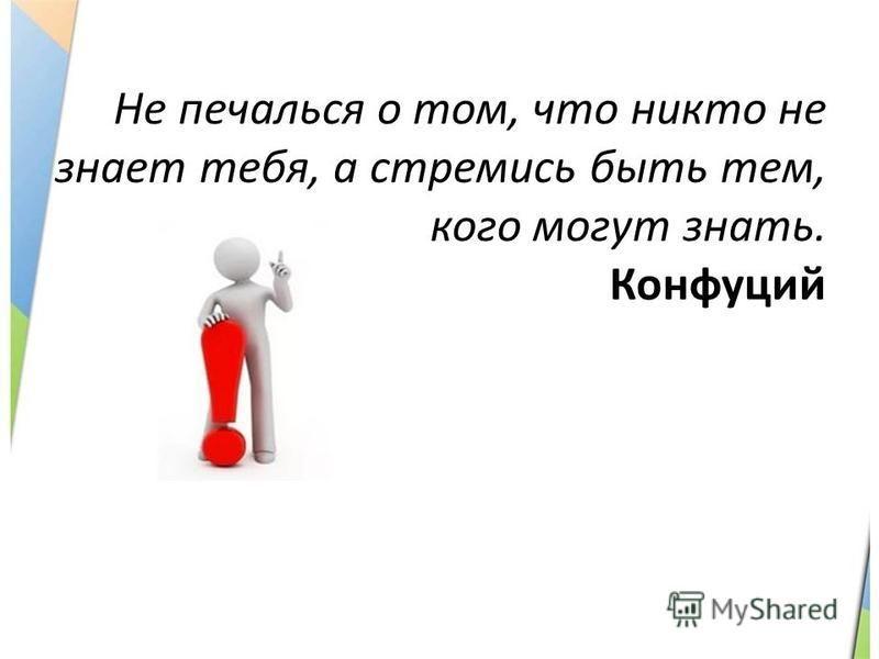 Не печалься о том, что никто не знает тебя, а стремись быть тем, кого могут знать. Конфуций