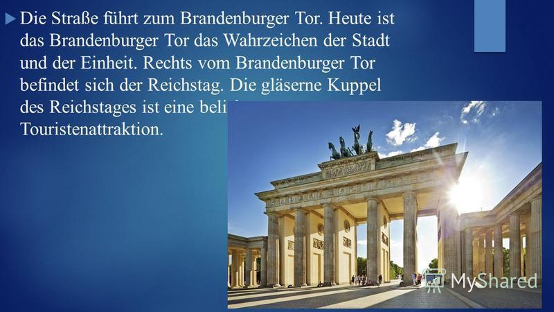 Die Straße führt zum Brandenburger Tor. Heute ist das Brandenburger Tor das Wahrzeichen der Stadt und der Einheit. Rechts vom Brandenburger Tor befindet sich der Reichstag. Die gläserne Kuppel des Reichstages ist eine beliebte Touristenattraktion.