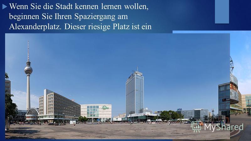 Wenn Sie die Stadt kennen lernen wollen, beginnen Sie Ihren Spaziergang am Alexanderplatz. Dieser riesige Platz ist ein beliebter Treffpunkt der Berliner. Auf dem Alexanderplatz befinden sich das Hotel Park Inn Berlin, die berühmte Weltzeituhr und ei