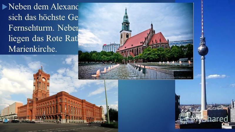 Neben dem Alexanderplatz befindet sich das höchste Gebäude in Berlin, der Fernsehturm. Neben dem Fernsehturm liegen das Rote Rathaus und die Marienkirche.