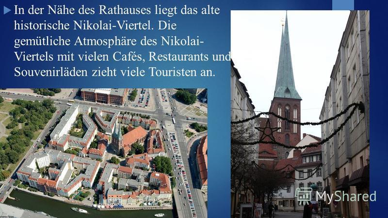 In der Nähe des Rathauses liegt das alte historische Nikolai-Viertel. Die gemütliche Atmosphäre des Nikolai- Viertels mit vielen Cafés, Restaurants und Souvenirläden zieht viele Touristen an.