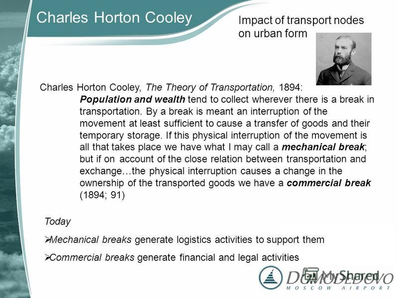 Impact of transport nodes on urban form Charles Horton Cooley, The Theory of Transportation, 1894: Population and wealth tend to collect wherever there is a break in transportation. By a break is meant an interruption of the movement at least suffici