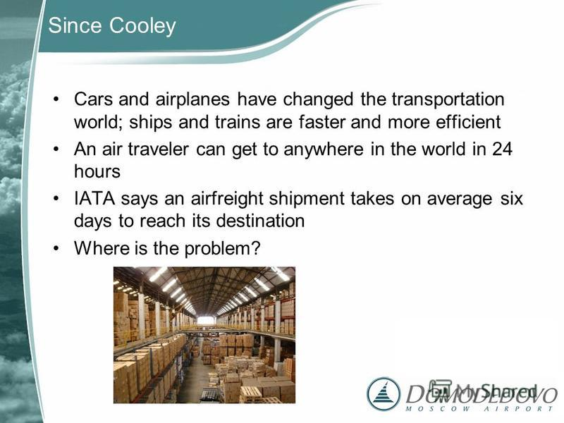 Since Cooley Cars and airplanes have changed the transportation world; ships and trains are faster and more efficient An air traveler can get to anywhere in the world in 24 hours IATA says an airfreight shipment takes on average six days to reach its