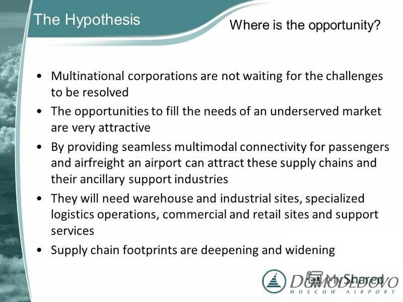 The Hypothesis Multinational corporations are not waiting for the challenges to be resolved The opportunities to fill the needs of an underserved market are very attractive By providing seamless multimodal connectivity for passengers and airfreight a