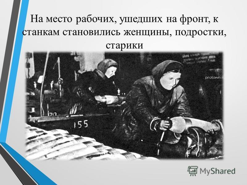 На место рабочих, ушедших на фронт, к станкам становились женщины, подростки, старики