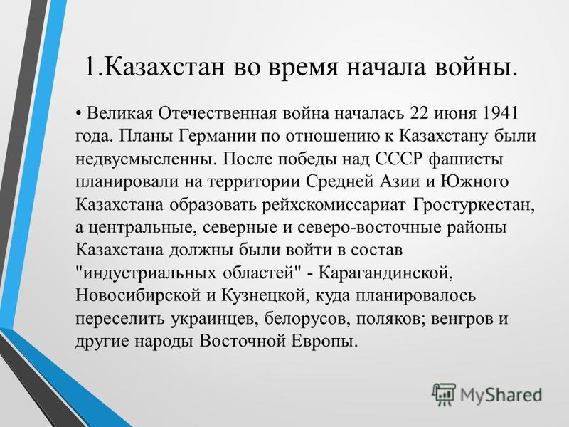 1. Казахстан во время начала войны. Великая Отечественная война началась 22 июня 1941 года. Планы Германии по отношению к Казахстану были недвусмысленны. После победы над СССР фашисты планировали на территории Средней Азии и Южного Казахстана образов