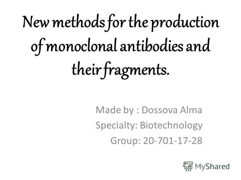 New methods for the production of monoclonal antibodies and their fragments. Made by : Dossova Alma Specialty: Biotechnology Group: 20-701-17-28