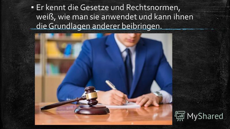 Er kennt die Gesetze und Rechtsnormen, weiß, wie man sie anwendet und kann ihnen die Grundlagen anderer beibringen.