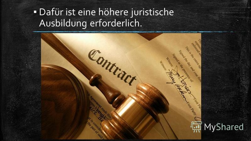 Dafür ist eine höhere juristische Ausbildung erforderlich.