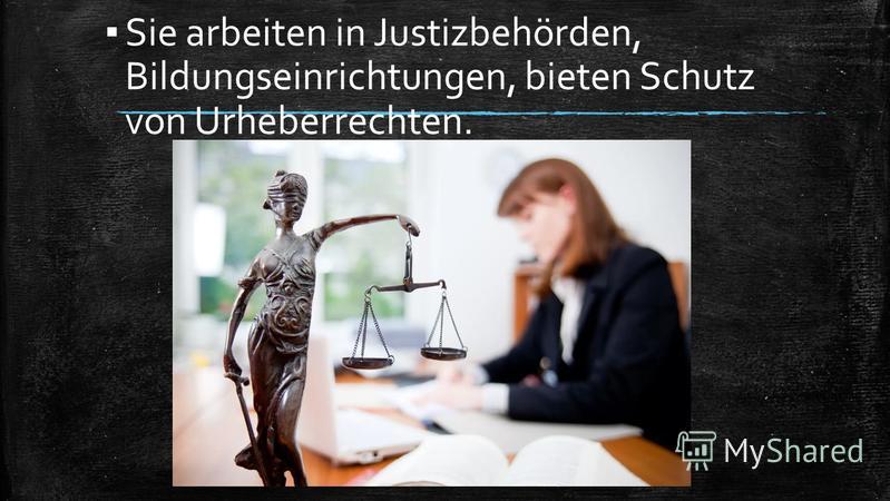 Sie arbeiten in Justizbehörden, Bildungseinrichtungen, bieten Schutz von Urheberrechten.
