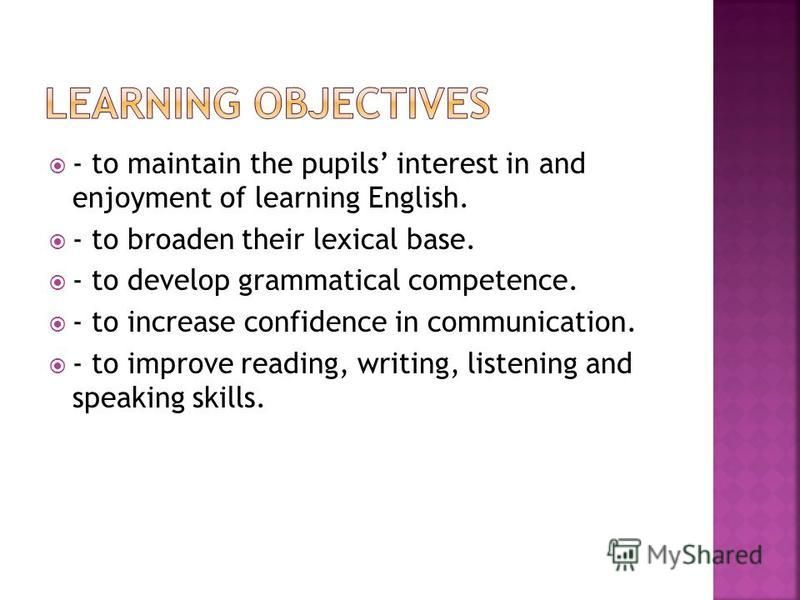 - to maintain the pupils interest in and enjoyment of learning English. - to broaden their lexical base. - to develop grammatical competence. - to increase confidence in communication. - to improve reading, writing, listening and speaking skills.