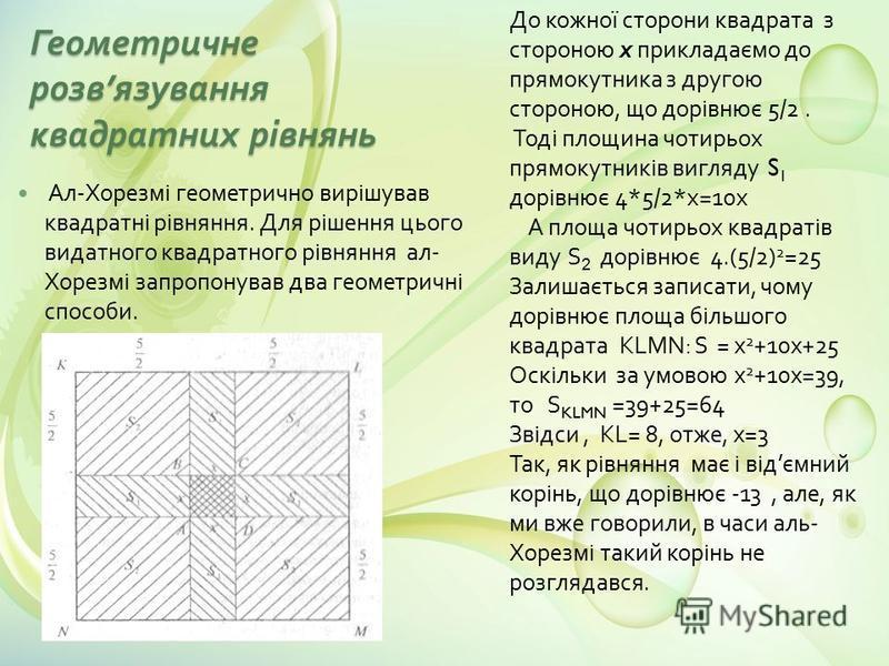 Геометричне розв язування квадратних рівнянь Ал - Хорезмі геометрично вирішував квадратні рівняння. Для рішення цього видатного квадратного рівняння ал - Хорезмі запропонував два геометричні способи. До кожної сторони квадрата з стороною х прикладаєм