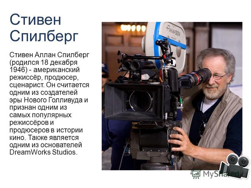 Стивен Спилберг Стивен Аллан Спилберг (родился 18 декабря 1946) - американский режиссёр, продюсер, сценарист. Он считается одним из создателей эры Нового Голливуда и признан одним из самых популярных режиссёров и продюсеров в истории кино. Также явля