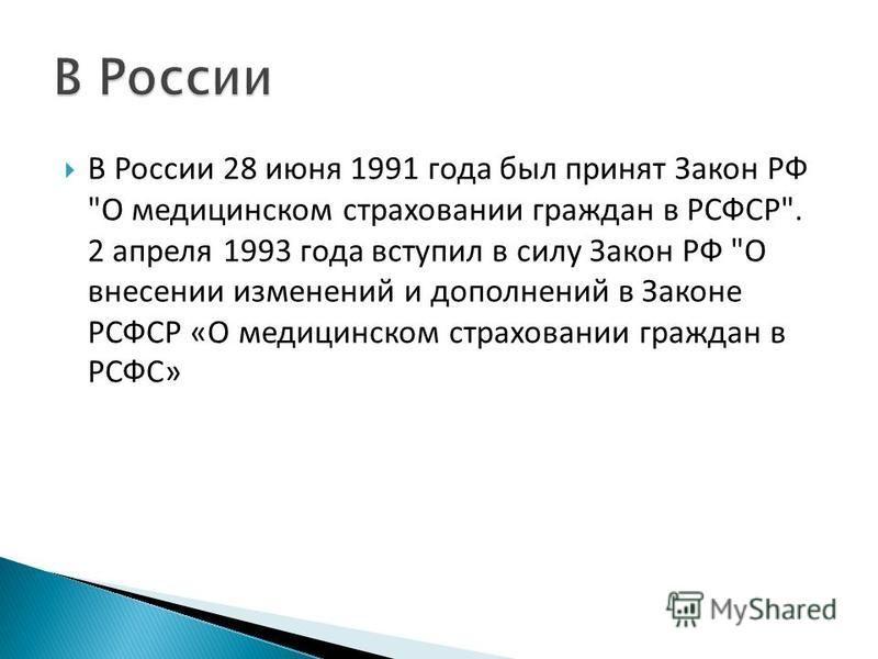 В России 28 июня 1991 года был принят Закон РФ О медицинском страховании граждан в РСФСР. 2 апреля 1993 года вступил в силу Закон РФ О внесении изменений и дополнений в Законе РСФСР «О медицинском страховании граждан в РСФС»