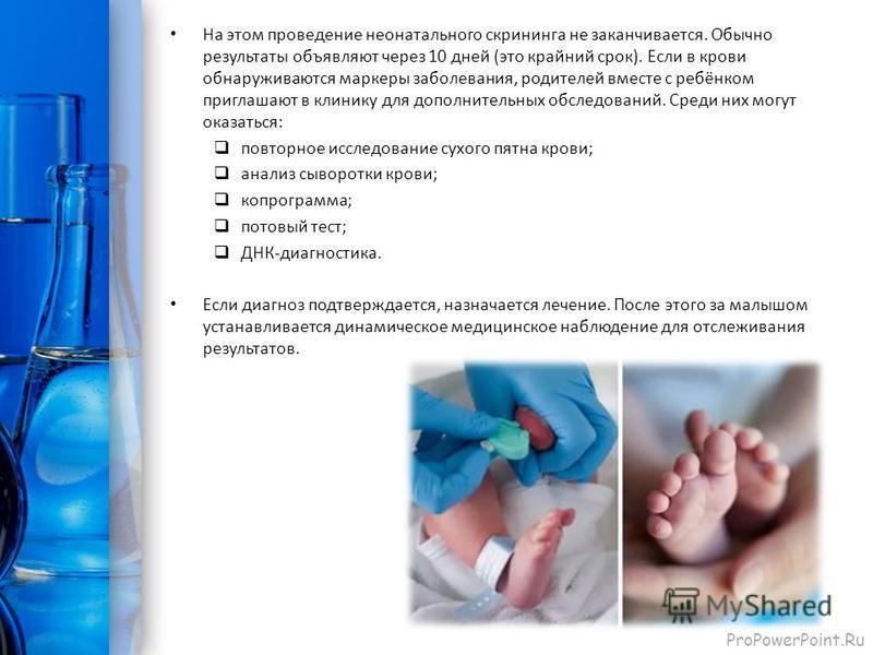 ProPowerPoint.Ru На этом проведение неонатального скрининга не заканчивается. Обычно результаты объявляют через 10 дней (это крайний срок). Если в крови обнаруживаются маркеры заболевания, родителей вместе с ребёнком приглашают в клинику для дополнит