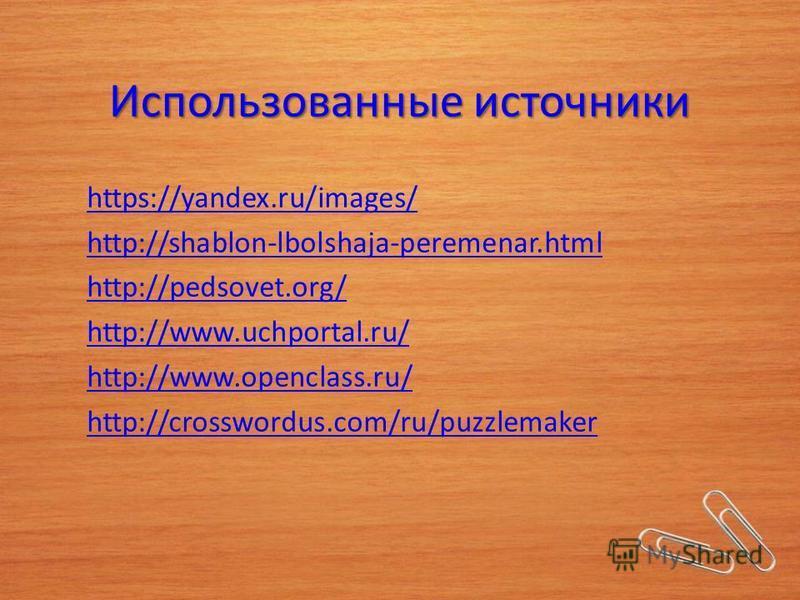 Использованные источники https://yandex.ru/images/ http://shablon-lbolshaja-peremenar.html http://pedsovet.org/ http://www.uchportal.ru/ http://www.openclass.ru/ http://crosswordus.com/ru/puzzlemaker