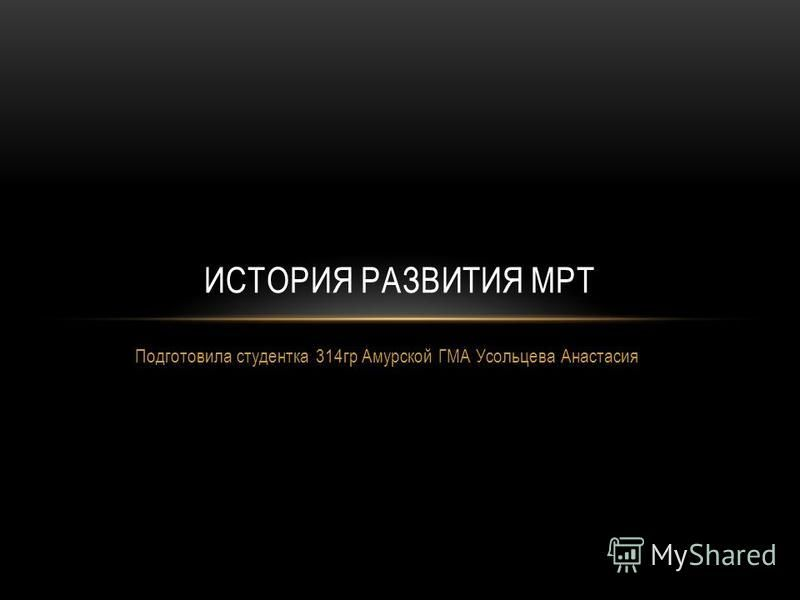 Подготовила студентка 314 гр Амурской ГМА Усольцева Анастасия ИСТОРИЯ РАЗВИТИЯ МРТ