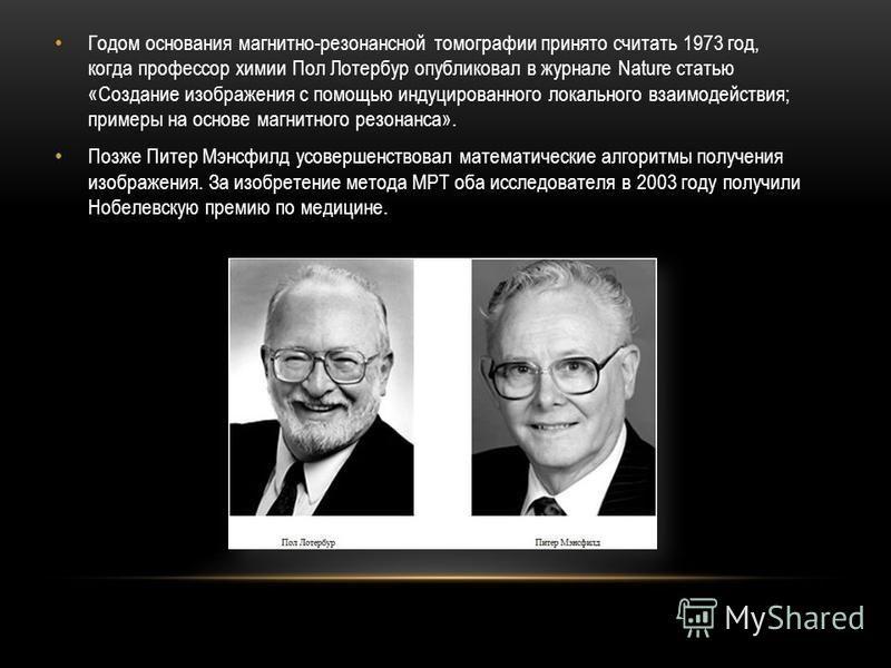 Годом основания магнитно-резонансной томографии принято считать 1973 год, когда профессор химии Пол Лотербур опубликовал в журнале Nature статью «Создание изображения с помощью индуцированного локального взаимодействия; примеры на основе магнитного р