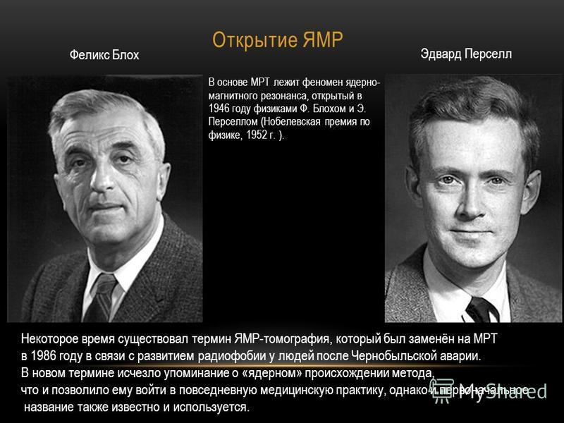 Открытие ЯМР В основе МРТ лежит феномен ядерно- магнитного резонанса, открытый в 1946 году физиками Ф. Блохом и Э. Перселлом (Нобелевская премия по физике, 1952 г. ). Феликс Блох Эдвард Перселл Некоторое время существовал термин ЯМР-томография, котор