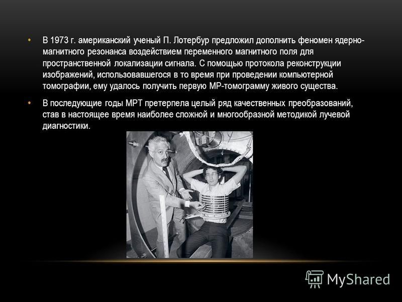 В 1973 г. американский ученый П. Лотербур предложил дополнить феномен ядерно- магнитного резонанса воздействием переменного магнитного поля для пространственной локализации сигнала. С помощью протокола реконструкции изображений, использовавшегося в т