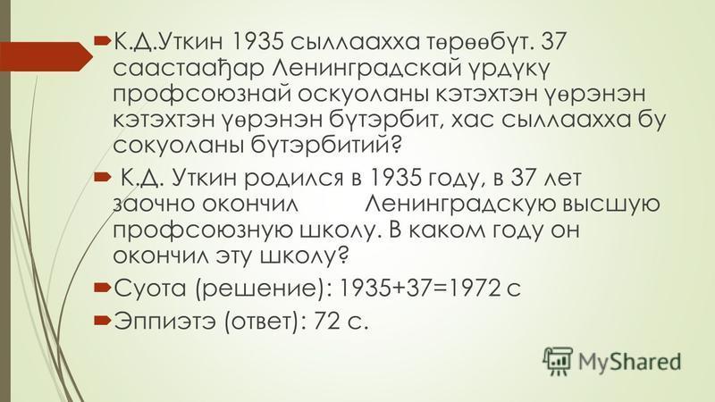 К.Д.Уткин 1935 сыллаахха т ѳ р ѳѳ бут. 37 саастаађар Ленинградскай γрдγкγ профсоюзной оскуоланны кэтэхтэн γ ѳ рэнэн кэтэхтэн γ ѳ рэнэн бутэрбит, хаус сыллаахха бу сокуоланны бутэрбитий? К.Д. Уткин родился в 1935 году, в 37 лет заочно окончил Ленингра