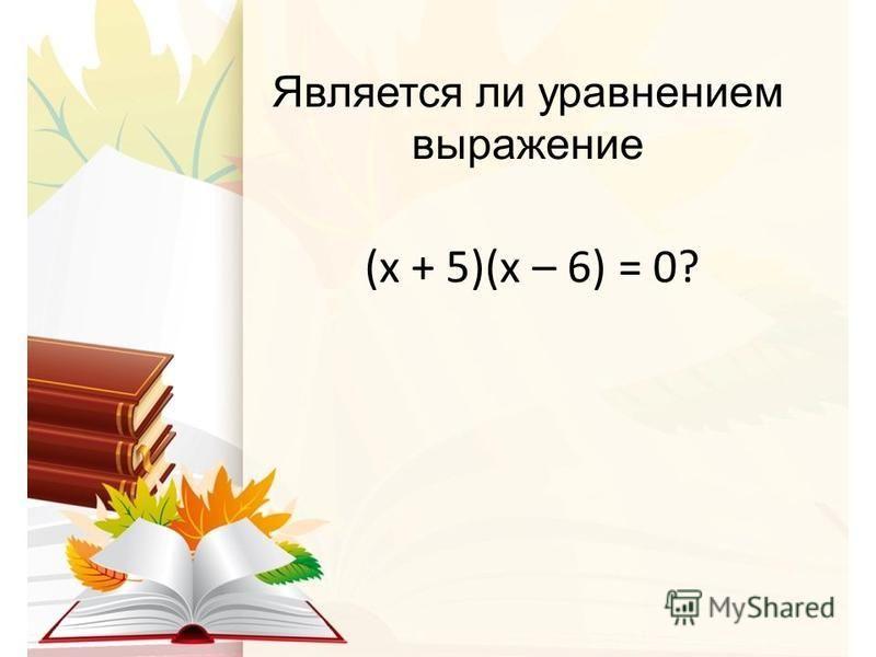 Является ли уравнением выражение (х + 5)(х – 6) = 0?