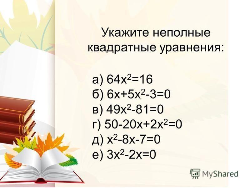 Укажите неполные квадратные уравнения: а) 64 х 2 =16 б) 6 х+5 х 2 -3=0 в) 49 х 2 -81=0 г) 50-20 х+2 х 2 =0 д) х 2 -8 х-7=0 е) 3 х 2 -2 х=0