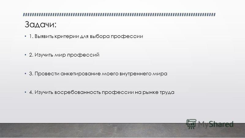 Задачи: 1. Выявить критерии для выбора профессии 2. Изучить мир профессий 3. Провести анкетирование моего внутреннего мира 4. Изучить востребованность профессии на рынке труда
