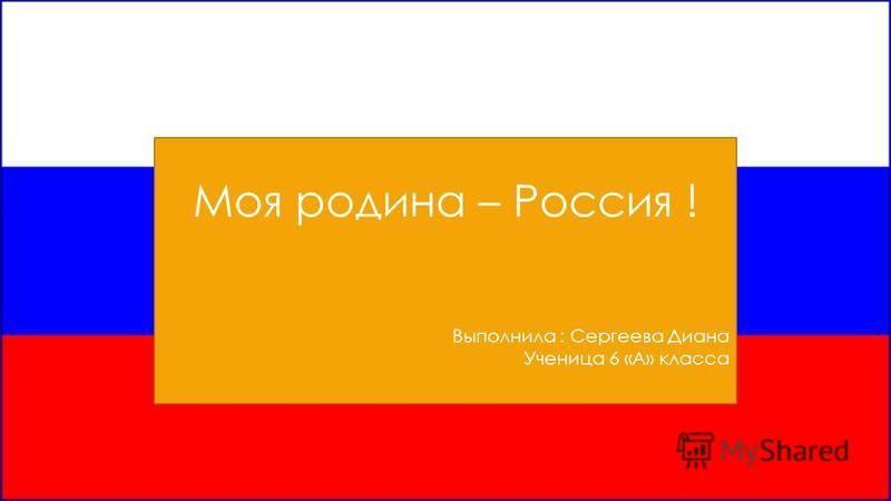 Моя родина – Россия ! Выполнила : Сергеева Диана Ученица 6 «А» класса