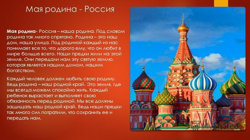 Мая родина - Россия Мая родина- Россия – наша родина. Под словом родина так много спрятано. Родина – это наш дом, наша улица. Под родиной каждый из нас понимает все то, что дорого ему, что он любит в мире больше всего. Наши предки жили на этой земле.