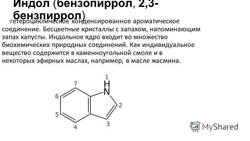 Индо́л (бензопирро́л, 2,3- бензпиррол) гетероциклическое конденсированное ароматическое соединение. Бесцветные кристаллы с запахом, напоминающим запах капусты. Индольное ядро входит во множество биохимических природных соединений. Как индивидуальное