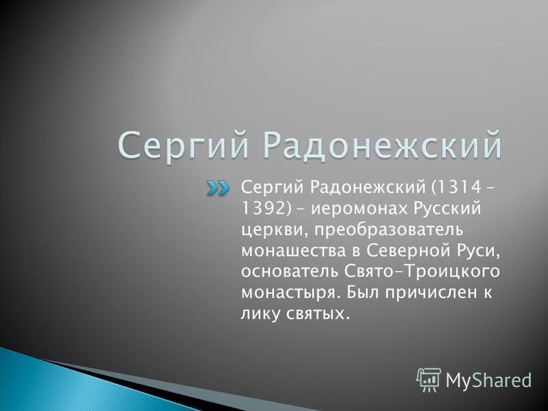 Сергий Радонежский (1314 – 1392) – иеромонах Русский церкви, преобразователь монашества в Северной Руси, основатель Свято-Троицкого монастыря. Был причислен к лику святых.