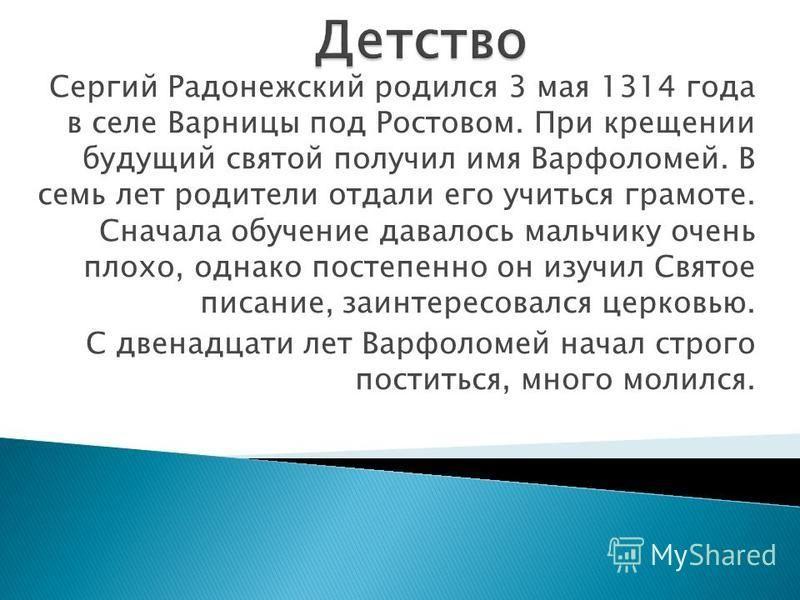 Сергий Радонежский родился 3 мая 1314 года в селе Варницы под Ростовом. При крещении будущий святой получил имя Варфоломей. В семь лет родители отдали его учиться грамоте. Сначала обучение давалось мальчику очень плохо, однако постепенно он изучил Св