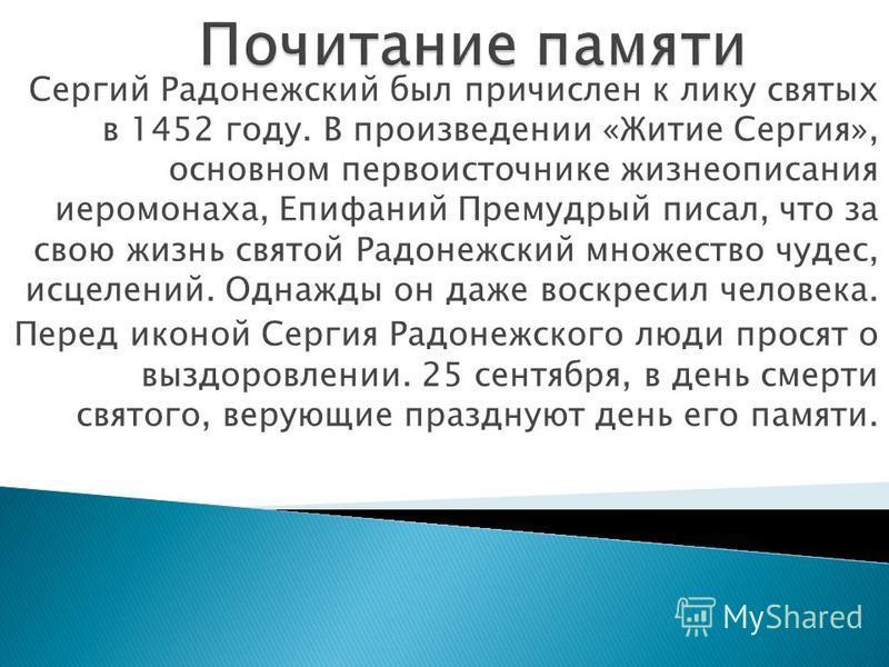 Сергий Радонежский был причислен к лику святых в 1452 году. В произведении «Житие Сергия», основном первоисточнике жизнеописания иеромонаха, Епифаний Премудрый писал, что за свою жизнь святой Радонежский множество чудес, исцелений. Однажды он даже во