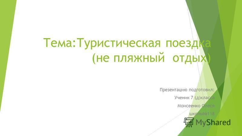Тема:Туристическая поездка (не пляжный отдых) Презентацию подготовил: Ученик 7 (д)класса Моисеенко Олеся школы 118