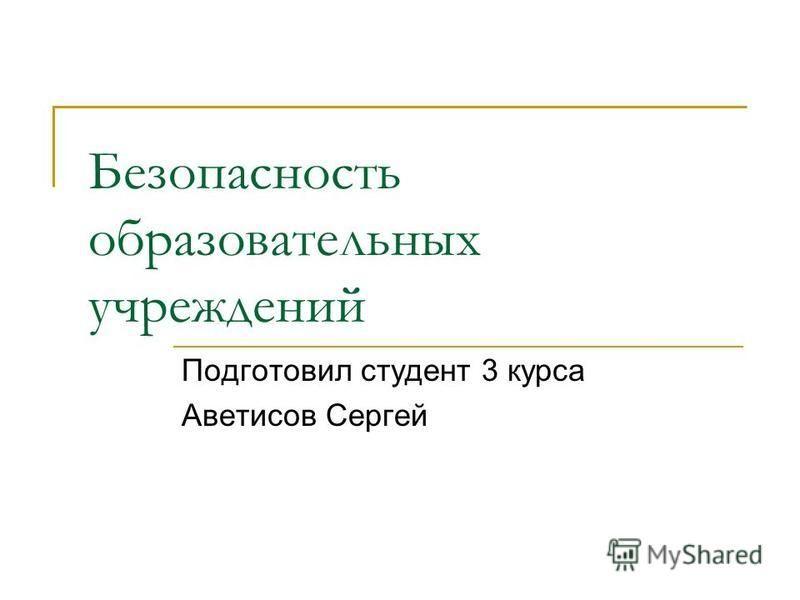 Безопасность образовательных учреждений Подготовил студент 3 курса Аветисов Сергей