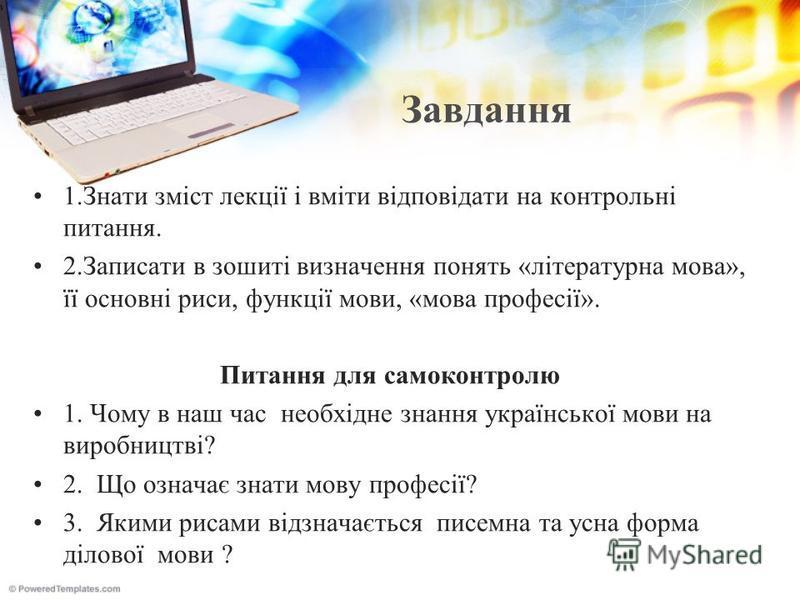 Завдання 1.Знати зміст лекції і вміти відповідати на контрольні питання. 2.Записати в зошиті визначення понять «літературна мова», її основні риси, функції мови, «мова професії». Питання для самоконтролю 1. Чому в наш час необхідне знання української