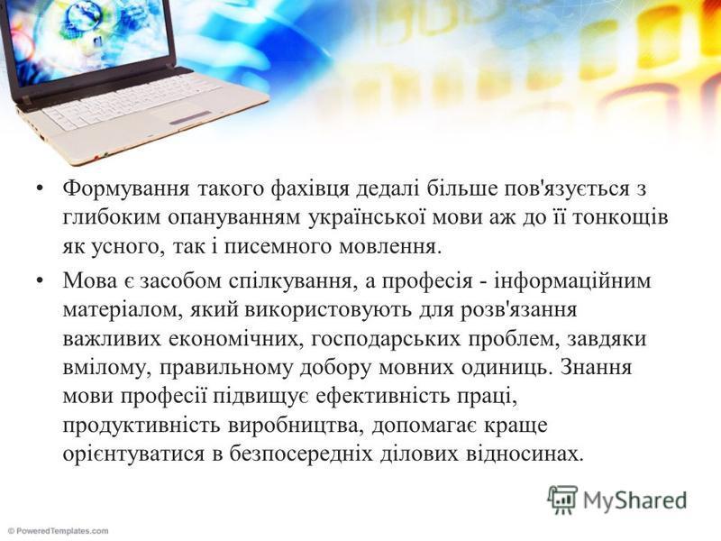Формування такого фахівця дедалі більше пов'язується з глибоким опануванням української мови аж до її тонкощів як усного, так і писемного мовлення. Мова є засобом спілкування, а професія - інформаційним матеріалом, який використовують для розв'язання