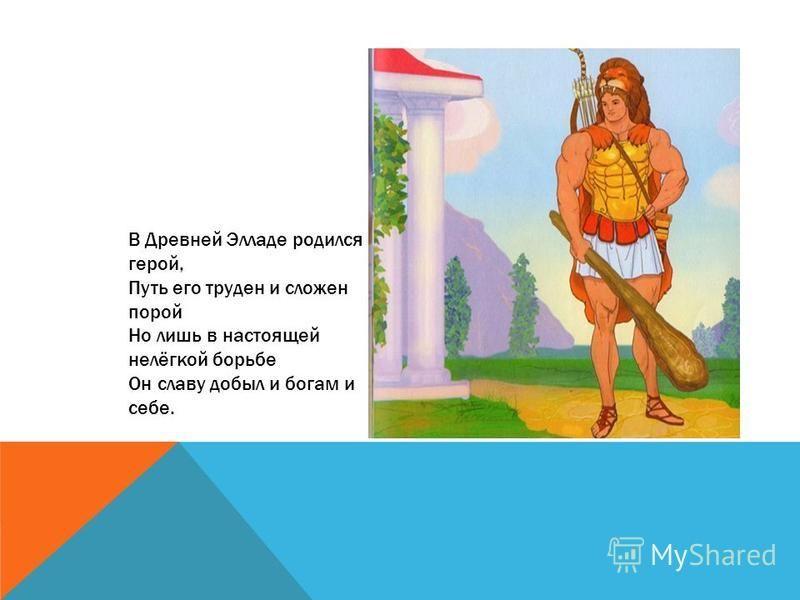 В Древней Элладе родился герой, Путь его труден и сложен порой Но лишь в настоящей нелёгкой борьбе Он славу добыл и богам и себе.