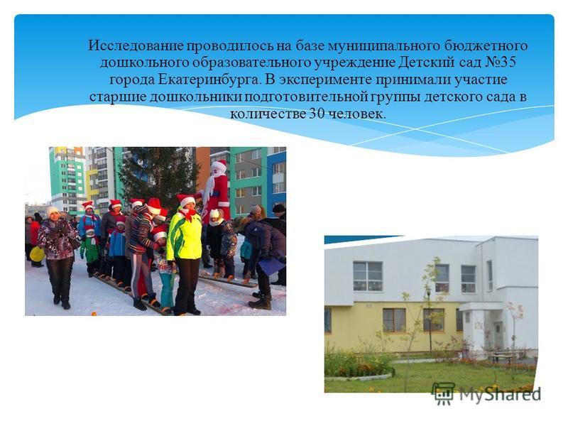 Исследование проводилось на базе муниципального бюджетного дошкольного образовательного учреждение Детский сад 35 города Екатеринбурга. В эксперименте принимали участие старшие дошкольники подготовительной группы детского сада в количестве 30 человек