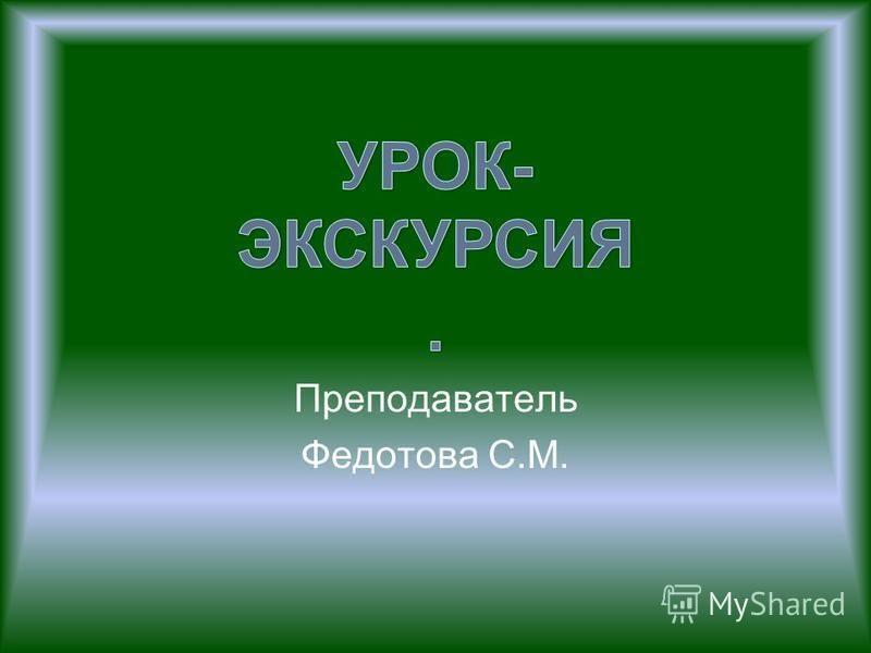 Преподаватель Федотова С.М.