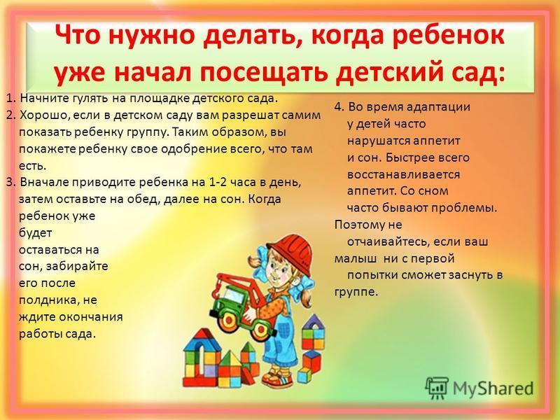 Что нужно делать, когда ребенок уже начал посещать детский сад: 1. Начните гулять на площадке детского сада. 2. Хорошо, если в детском саду вам разрешат самим показать ребенку группу. Таким образом, вы покажете ребенку свое одобрение всего, что там е