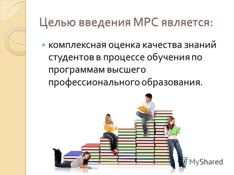 Целью введения МРС является : комплексная оценка качества знаний студентов в процессе обучения по программам высшего профессионального образования.