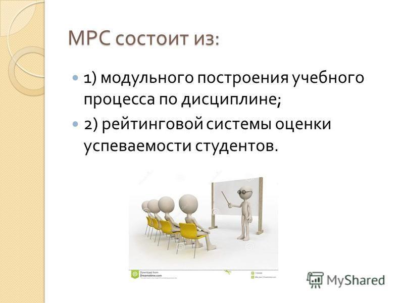 МРС состоит из : 1) модульного построения учебного процесса по дисциплине ; 2) рейтинговой системы оценки успеваемости студентов.